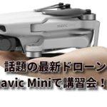 11月30日「ゼロからはじめるドローン空撮」の講座で、今注目のMavic Mini登場かも。